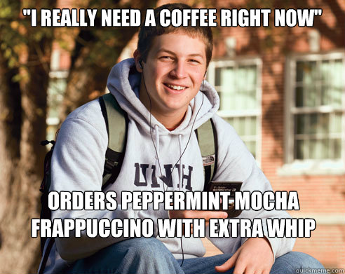 """""""I really need a coffee right now"""" Orders peppermint mocha frappuccino with extra whip meme"""